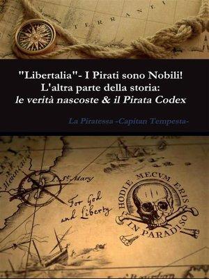 """cover image of """"Libertalia""""--I pirati sono nobili! L'altra parte della storia--le verità nascoste & il Pirata Codex"""