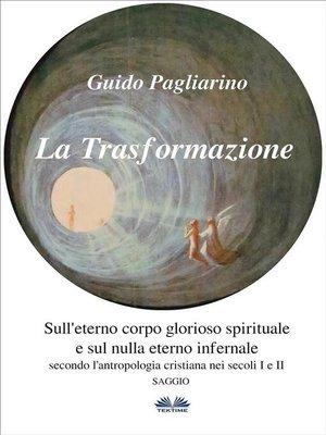 cover image of La Trasformazione--Sull'Eterno Corpo Glorioso Spirituale E Sul Nulla Eterno Infernale