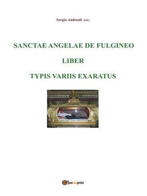 cover image of Sanctae Angelae de Fulgineo liber typis variis exaratus
