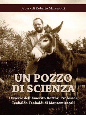 cover image of Un pozzo di scienza--ovvero--dell'Emerito Dottor, Professor Teobaldo Teobaldi di Montemiracoli