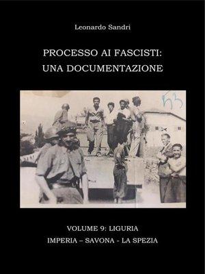 cover image of Processo ai Fascisti--Volume9 Liguria--Imperia--Savona--La Spezia