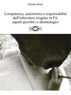 cover image of Competenza, autonomia e responsabilità dell'infermiere triagista in P.S., aspetti giuridici e deontologici