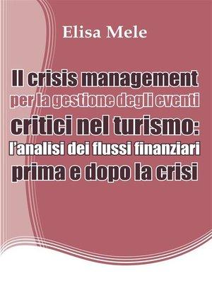 cover image of Il crisis management per la gestione degli eventi critici nel turismo--l'analisi dei flussi finanziari prima e dopo la crisi