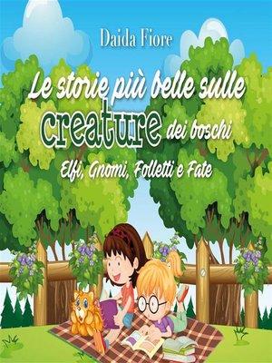 cover image of Le storie più belle sulle creature dei boschi. Elfi, Gnomi, Folletti e Fate