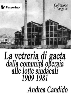 cover image of La vetreria di Gaeta dalla comunità operaia alle lotte sindacali 1909 1981