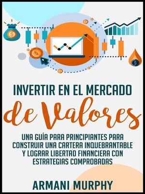 cover image of Invertir en el Mercado de Valores--Una Guía para Principiantes para Construir una Cartera Inquebrantable y lograr Libertad Financiera con Estrategias Comprobadas