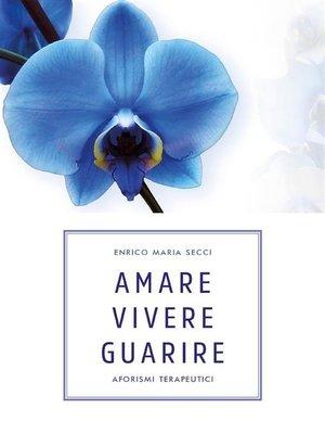 cover image of Amare Vivere Guarire--Aforismi terapeutici