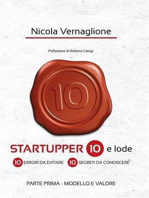 cover image of Startupper 10 e lode. 10 errori da evitare. 10 segreti da conoscere. PARTE PRIMA. MODELLO E VALORE