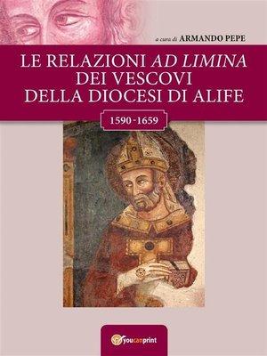 cover image of Le relazioni ad limina dei vescovi della diocesi di Alife (1590- 1659)