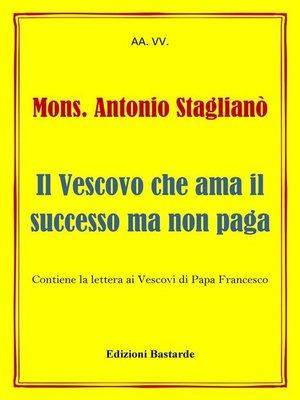cover image of Mons. Antonio Staglianò--Il Vescovo che ama il successo ma non paga