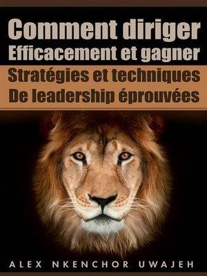 cover image of Comment Diriger Efficacement Et Gagner--Stratégies Et Techniques De Leadership Éprouvées