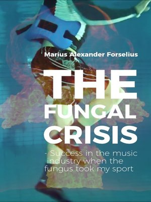 "cover image of ""The Fungal Crisis --Success in the music industry when the fungus took my sport"""