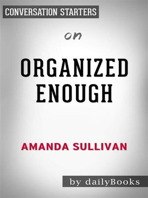 cover image of Organized Enough--The Anti-Perfectionist's Guide to Getting and Staying Organized by Amanda Sullivan | Conversation Starters