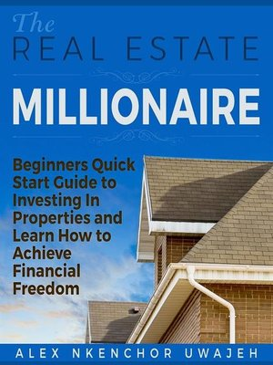 cover image of The Real Estate Millionaire--Beginners Quick Start Guide to Investing In Properties and Learn How to Achieve Financial Freedom