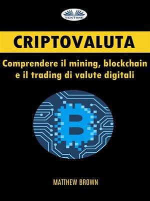 cover image of Criptovaluta--Comprendere Il Mining, Blockchain E Il Trading Di Valute Digitali