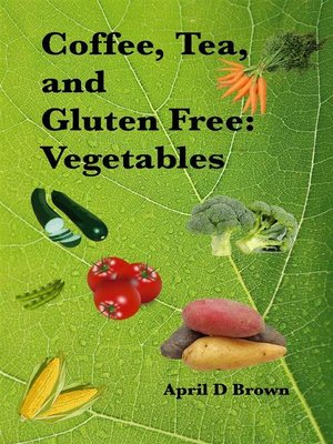 cover image of Coffee, Tea, and Gluten Free--Vegetables