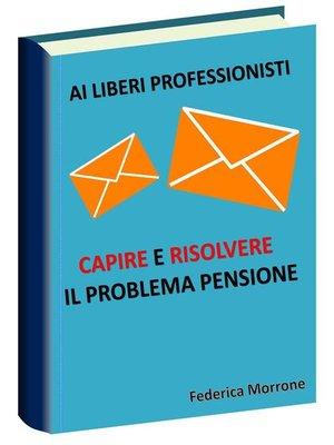 cover image of Ai liberi professionisti, Capire e risolvere il problema pensioni.