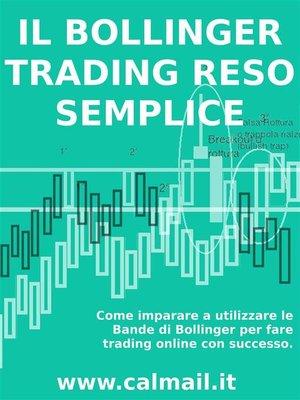cover image of IL TRADING CON LE BANDE DI BOLLINGER RESO SEMPLICE. Come imparare a utilizzare le bande di Bollinger per fare trading online con successo.