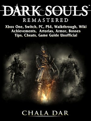 cover image of Dark Souls Remastered, Xbox One, Switch, PC, PS4, Walkthrough, Wiki, Achievements, Artorias, Armor, Bosses, Tips, Cheats, Game Guide Unofficial