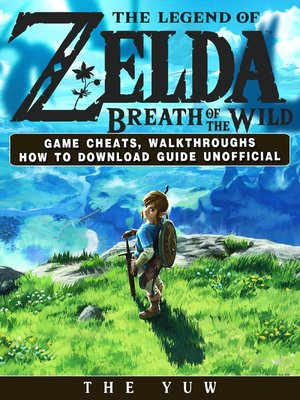 cover image of The Legend of Zelda Breath of the Wild Game Cheats, Walkthroughs How to Download Guide Unofficial