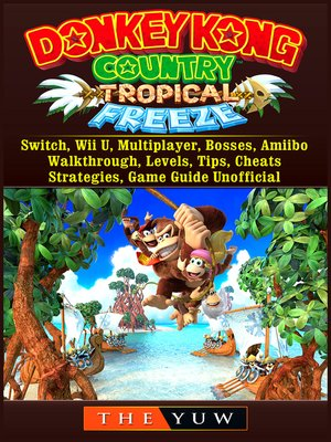 cover image of Donkey Kong Tropical Freeze, Switch, Wii U, Multiplayer, Bosses, Amiibo, Walkthrough, Levels, Tips, Cheats, Strategies, Game Guide Unofficial