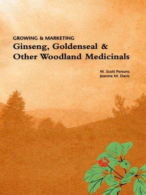 cover image of Growing & Marketing Ginseng, Goldenseal & Other Woodland Medicinals