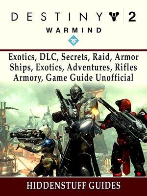 cover image of Destiny 2 Warmind, Exotics, DLC, Secrets, Raid, Armor, Ships, Exotics, Adventures, Rifles, Armory, Game Guide Unofficial
