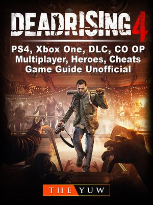 cover image of Dead Rising 4, PS4, Xbox One, DLC, CO OP, Multiplayer, Heroes, Cheats, Game Guide Unofficial