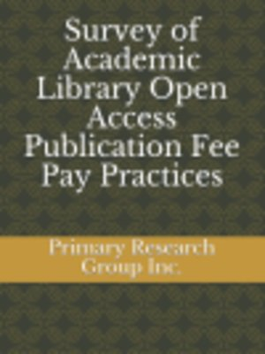 cover image of Survey of Academic Library Open Access Publication Fee Pay Practices