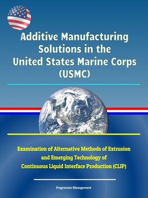 cover image of Additive Manufacturing Solutions in the United States Marine Corps (USMC)--Examination of Alternative Methods of Extrusion and Emerging Technology of Continuous Liquid Interface Production (CLIP)