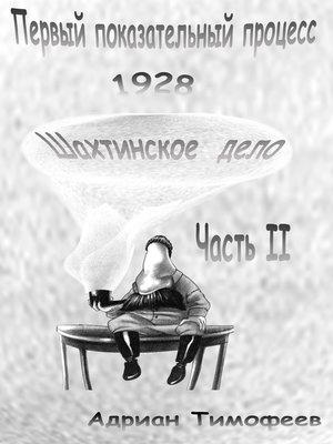 cover image of Первый показательный процесс 1928. Шахтинское дело. Часть II. Адриан Тимофеев.