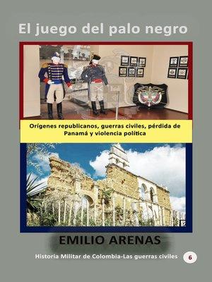 cover image of El juego del palo negro Orígenes republicanos, guerras civiles, pérdida de Panamá y violencia política
