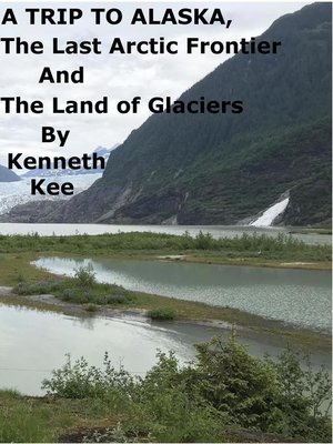 cover image of A Trip to Alaska, the Last Arctic Frontier and the Land of the Glaciers