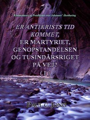 cover image of Er Antikrists Tid Kommet, Er Martyriet, Genopstandelsen Og Tusindårsriget På Vej? ( I )