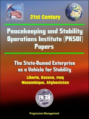 cover image of 21st Century Peacekeeping and Stability Operations Institute (PKSOI) Papers--The State-Owned Enterprise as a Vehicle for Stability--Liberia, Kosovo, Iraq, Mozambique, Afghanistan