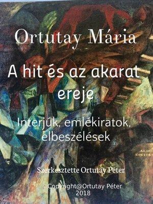 cover image of Ortutay Mária a hit és az akarat ereje Interjúk, emlékiratok, elbeszélések Szerkesztette Ortutay Péter