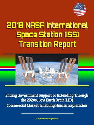 cover image of 2018 NASA International Space Station (ISS) Transition Report--Ending Government Support or Extending Through the 2020s, Low Earth Orbit (LEO) Commercial Market, Enabling Human Exploration