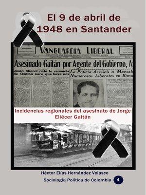 cover image of El 9 de abril de 1948 en Santander Incidencias regionales del asesinato de Jorge Eliécer Gaitán