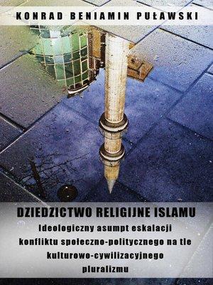 cover image of Dziedzictwo religijne Islamu. Ideologiczny asumpt eskalacji konfliktu społeczno-politycznego na tle kulturowo-cywilizacyjnego pluralizmu