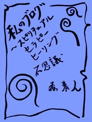 cover image of 私のブログ Volume5 ~スピリチュアル、セラピー、ヒーリング、不思議~