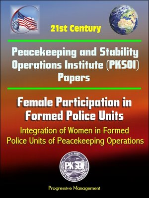 cover image of 21st Century Peacekeeping and Stability Operations Institute (PKSOI) Papers--Female Participation in Formed Police Units, Integration of Women in Formed Police Units of Peacekeeping Operations