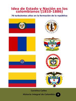 cover image of Idea de Estado y Nación en los colombianos (1810-1886) 76 turbulentos años en la formación de la república colombiana
