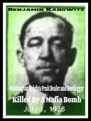 cover image of Benajmin Kanowitz Washington Heights Fruit Dealer and Bootlegger Killed by a Mafia Bomb July 1, 1928