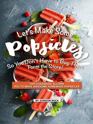 cover image of Let's Make Some Popsicles, So, You Don't Have to Buy Them Form the Store!