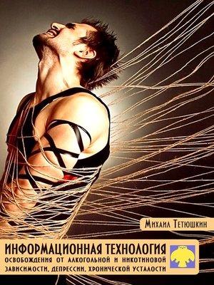 cover image of Информационная технология освобождения от алкогольной и никотиновой зависимости, депрессии, хронической усталости