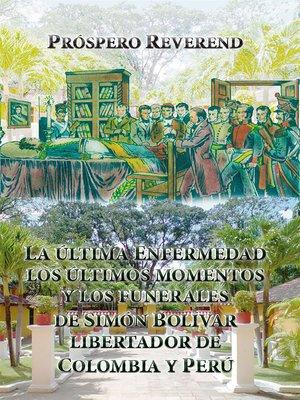 cover image of La ultima enfermedad, los últimos momentos y los funerales de Simón Bolivar Libertador de Colombia y Perú