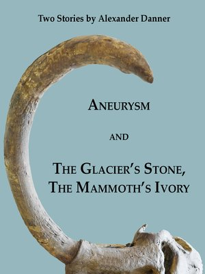 "cover image of ""Aneurysm"" and ""The Glacier's Stone, the Mammoth's Ivory"""