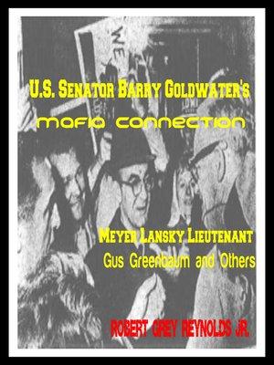 cover image of U.S. Senator Barry Goldwater's Mafia Connection Meyer Lansky Lieutenant Gus Greenbaum and Others