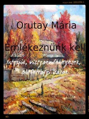 cover image of Ortutay Mária Emlékeznünk kell Interjúk, visszaemlékezések, önéletrajzi írások Szerkesztette Ortutay Péter