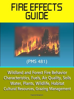 cover image of Fire Effects Guide (PMS 481)--Wildland and Forest Fire Behavior, Characteristics, Fuels, Air Quality, Soils, Water, Plants, Wildlife, Habitat, Cultural Resources, Grazing Management